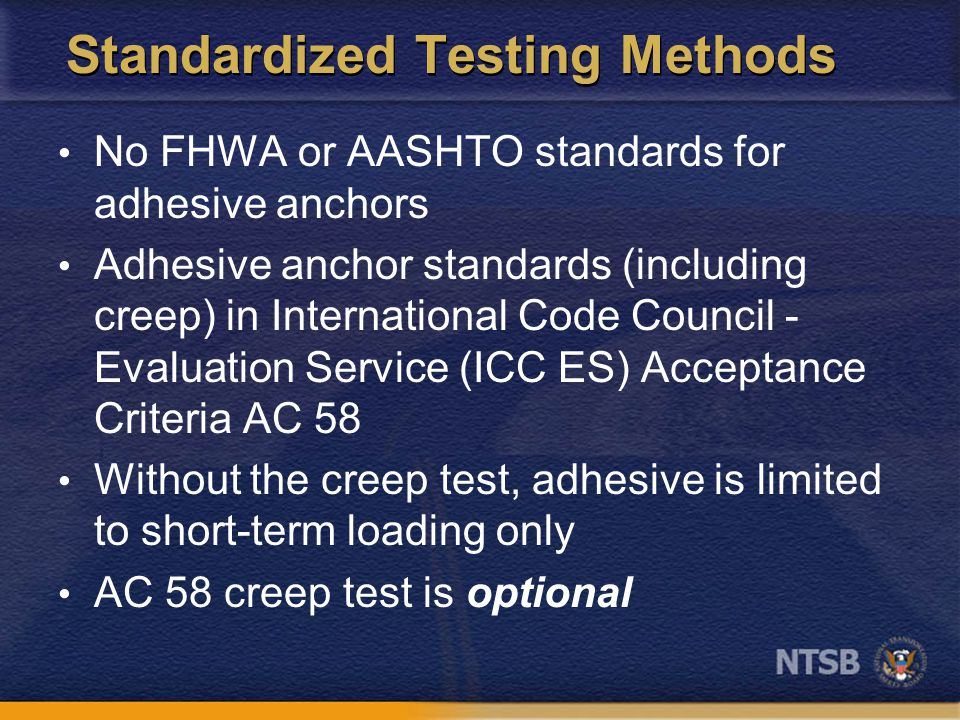 Standardized Testing Methods No FHWA or AASHTO standards for adhesive anchors Adhesive anchor standards (including creep) in International Code Council - Evaluation Service (ICC ES) Acceptance Criteria AC 58 Without the creep test, adhesive is limited to short-term loading only AC 58 creep test is optional