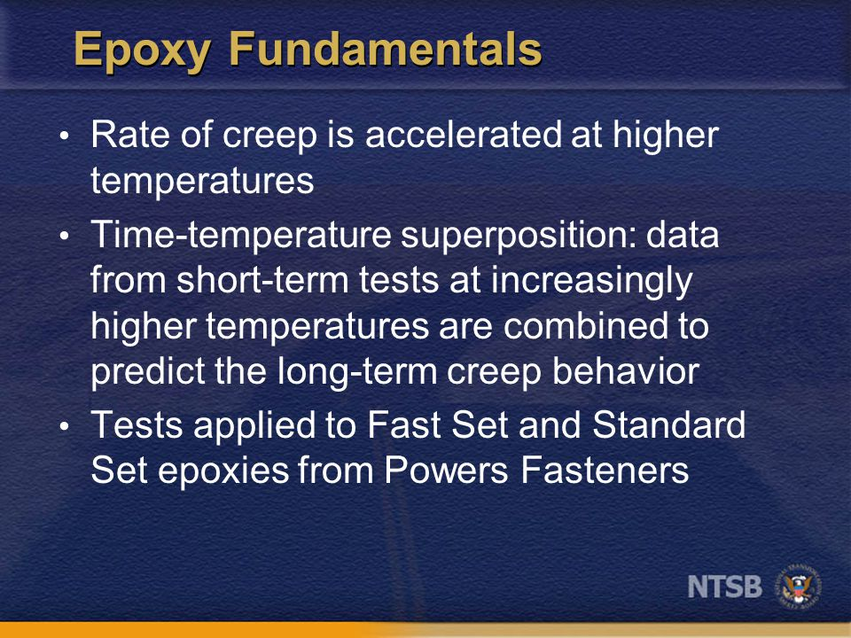 Epoxy Fundamentals Rate of creep is accelerated at higher temperatures Time-temperature superposition: data from short-term tests at increasingly higher temperatures are combined to predict the long-term creep behavior Tests applied to Fast Set and Standard Set epoxies from Powers Fasteners