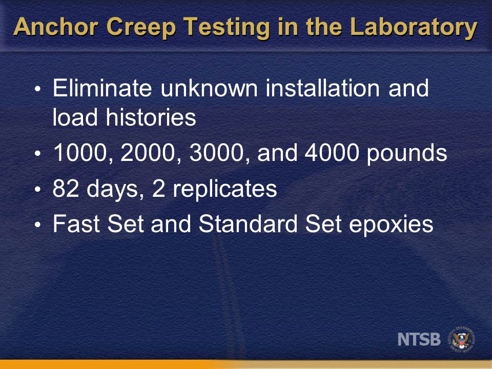 Anchor Creep Testing in the Laboratory Eliminate unknown installation and load histories 1000, 2000, 3000, and 4000 pounds 82 days, 2 replicates Fast