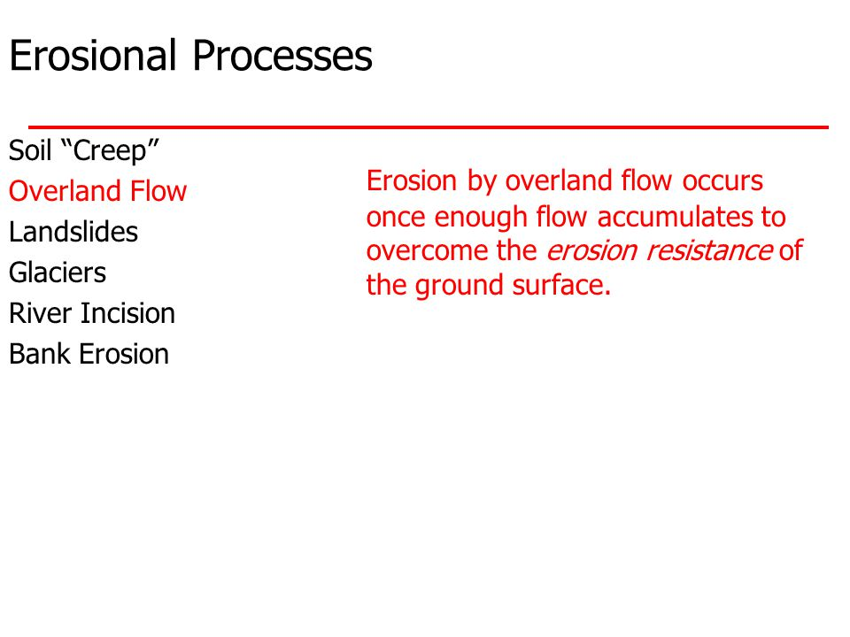 Erosional Processes Soil Creep Overland Flow Landslides Glaciers River Incision Bank Erosion Erosion by overland flow occurs once enough flow accumulates to overcome the erosion resistance of the ground surface.