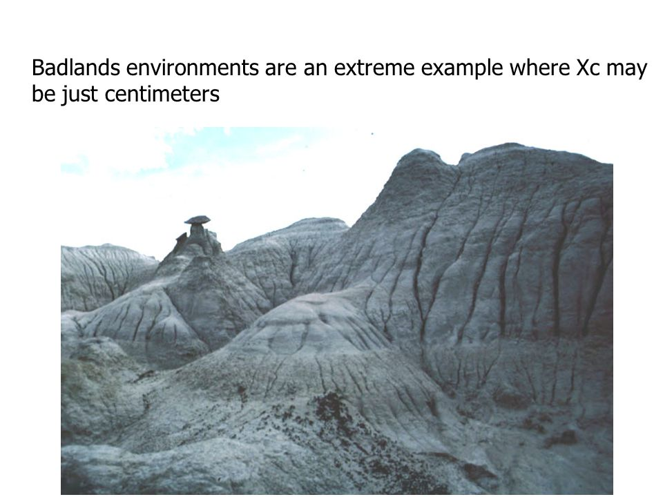 Badlands environments are an extreme example where Xc may be just centimeters