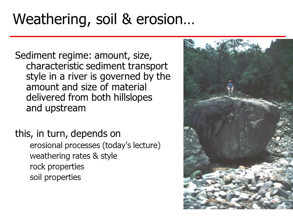 Weathering, soil & erosion… Sediment regime: amount, size, characteristic sediment transport style in a river is governed by the amount and size of material delivered from both hillslopes and upstream this, in turn, depends on erosional processes (today's lecture) weathering rates & style rock properties soil properties