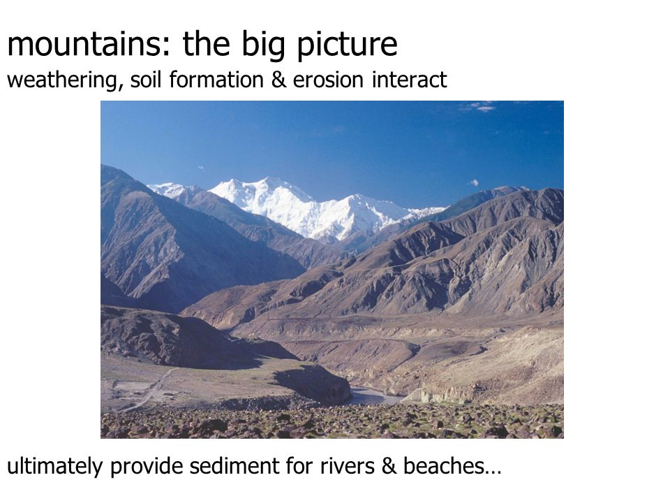 mountains: the big picture weathering, soil formation & erosion interact ultimately provide sediment for rivers & beaches…