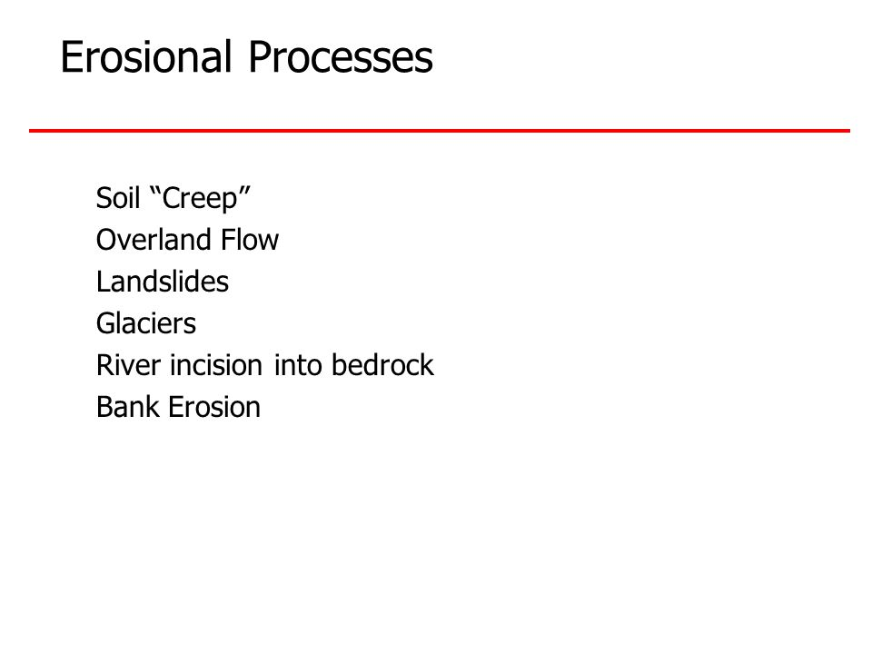 Erosional Processes Soil Creep Overland Flow Landslides Glaciers River incision into bedrock Bank Erosion