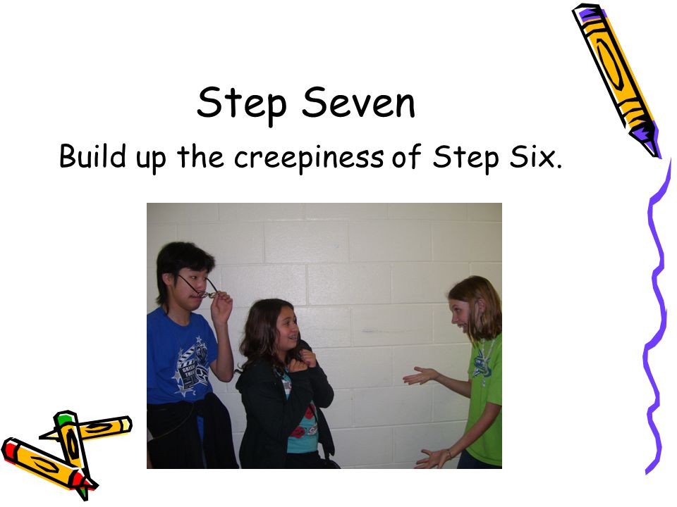 Step Seven Build up the creepiness of Step Six.