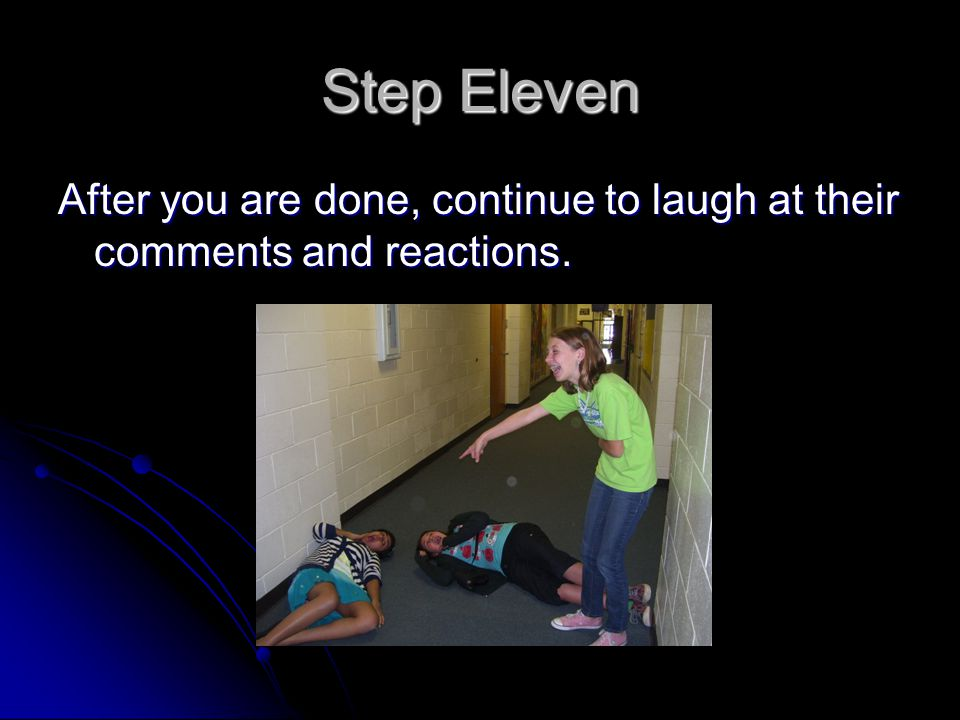 Step Eleven After you are done, continue to laugh at their comments and reactions.
