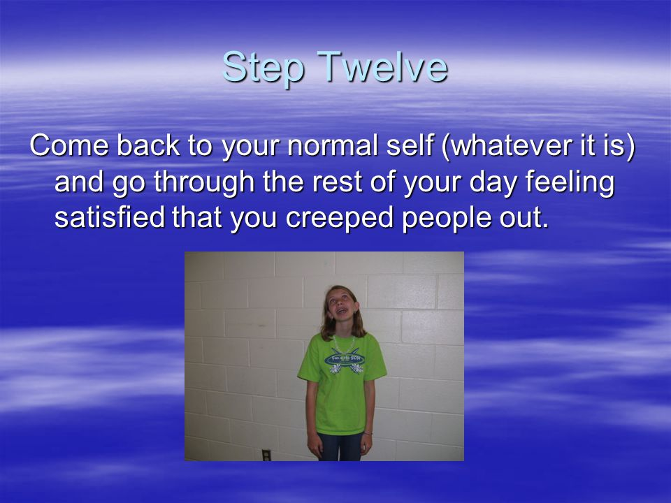 Step Twelve Come back to your normal self (whatever it is) and go through the rest of your day feeling satisfied that you creeped people out.