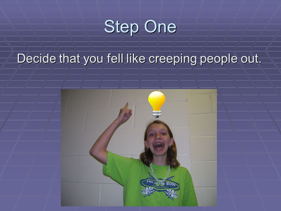Step One Decide that you fell like creeping people out.