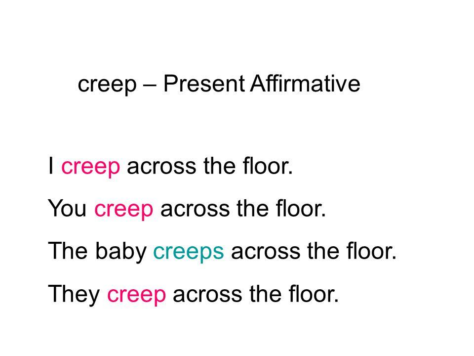 creep – Present Affirmative I creep across the floor. You creep across the floor. The baby creeps across the floor. They creep across the floor.