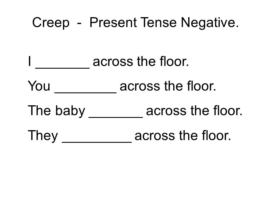I _______ across the floor. You ________ across the floor. The baby _______ across the floor. They _________ across the floor. Creep - Present Tense N