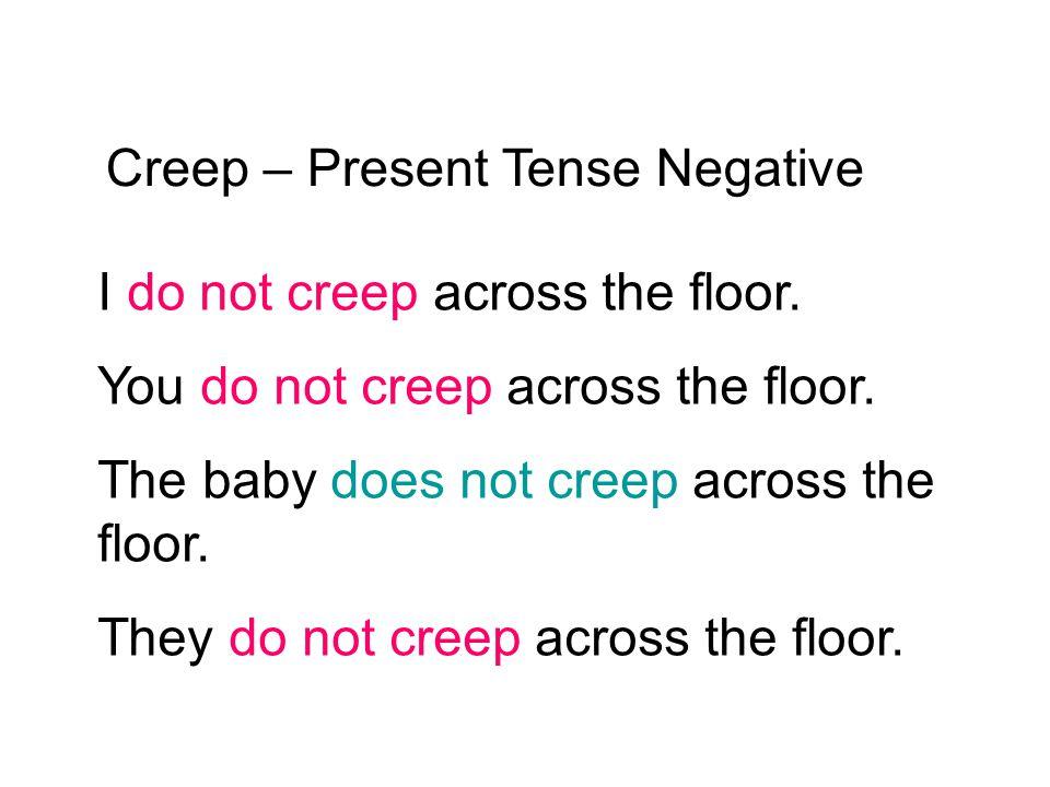 Creep – Present Tense Negative I do not creep across the floor. You do not creep across the floor. The baby does not creep across the floor. They do n