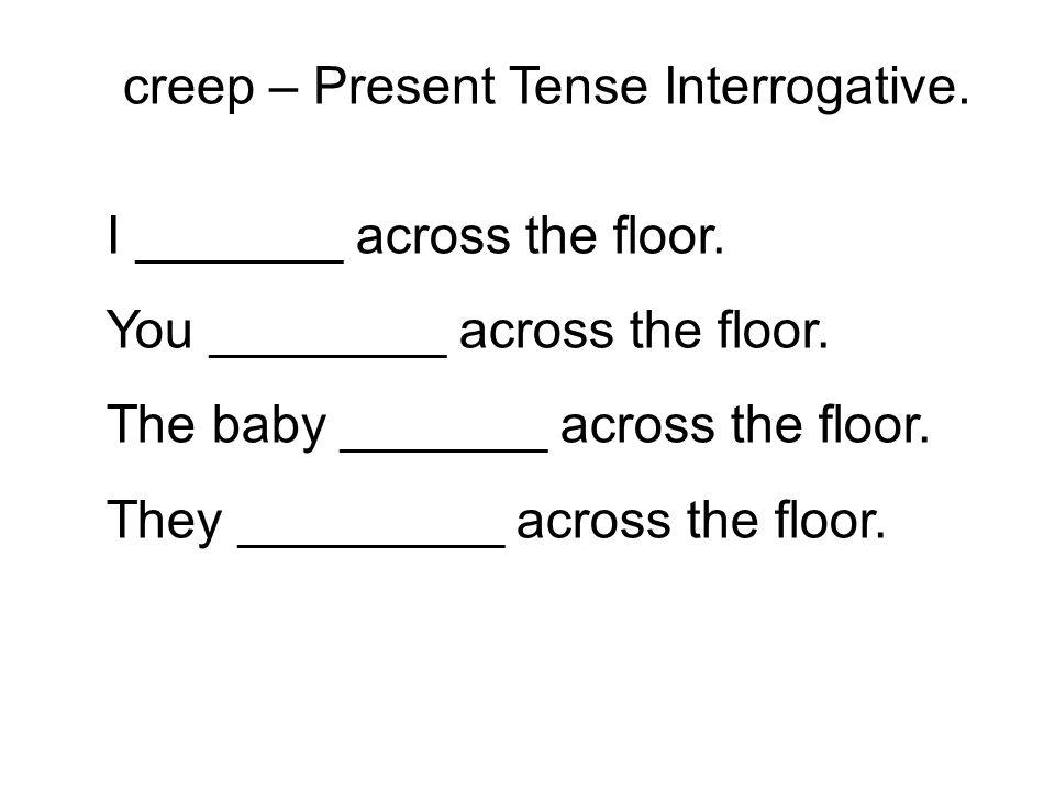 I _______ across the floor. You ________ across the floor. The baby _______ across the floor. They _________ across the floor. creep – Present Tense I
