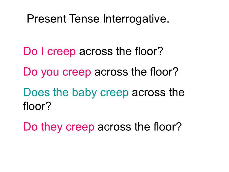 Do I creep across the floor? Do you creep across the floor? Does the baby creep across the floor? Do they creep across the floor? Present Tense Interr