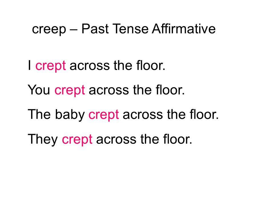 creep – Past Tense Affirmative I crept across the floor. You crept across the floor. The baby crept across the floor. They crept across the floor.