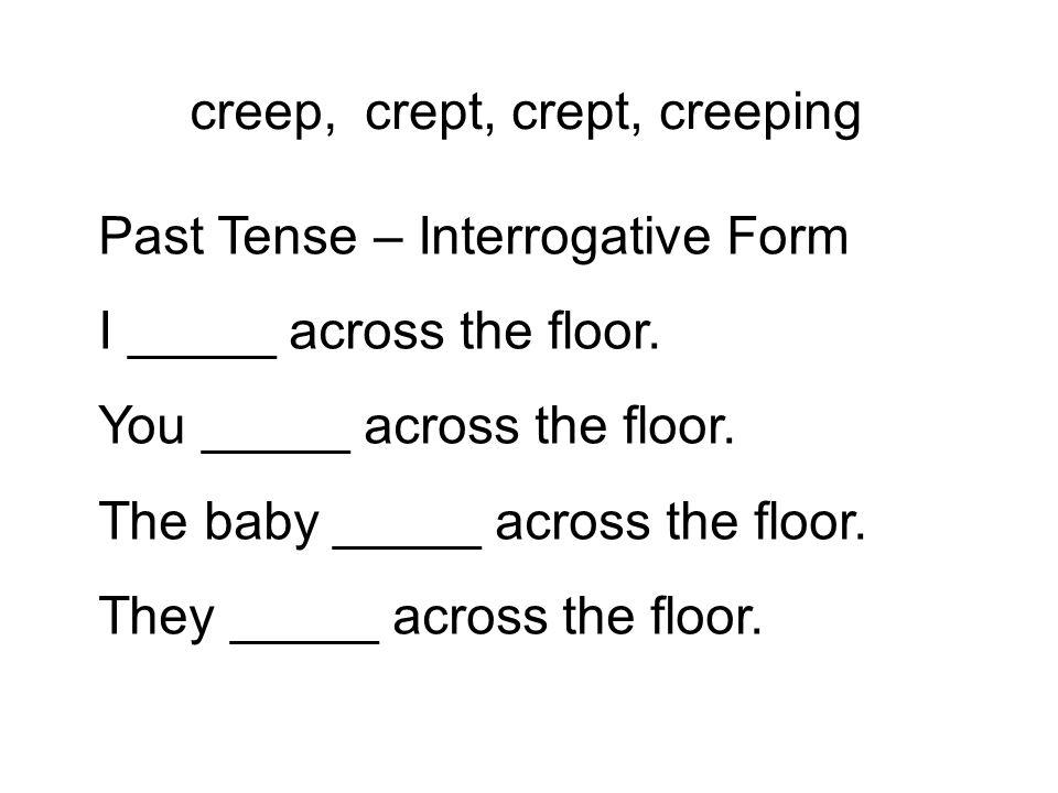 creep, Past Tense – Interrogative Form I _____ across the floor. You _____ across the floor. The baby _____ across the floor. They _____ across the fl