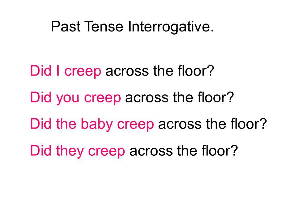 Did I creep across the floor? Did you creep across the floor? Did the baby creep across the floor? Did they creep across the floor? Past Tense Interro