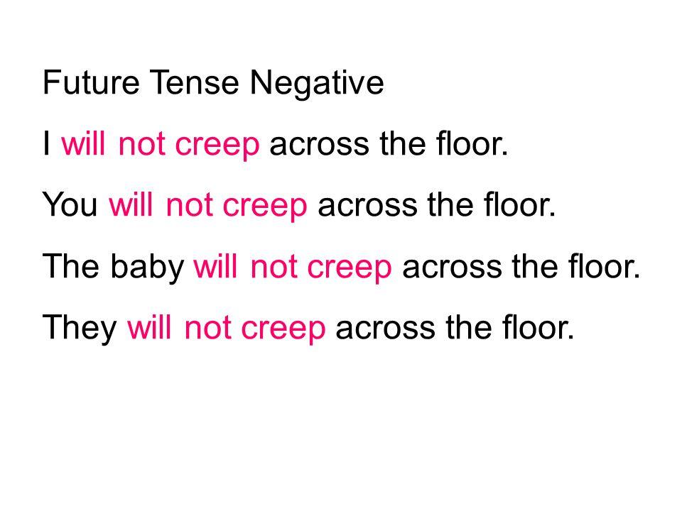 Future Tense Negative I will not creep across the floor. You will not creep across the floor. The baby will not creep across the floor. They will not