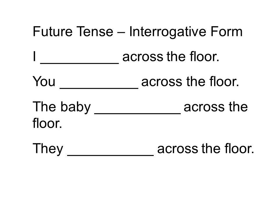 Future Tense – Interrogative Form I __________ across the floor. You __________ across the floor. The baby ___________ across the floor. They ________