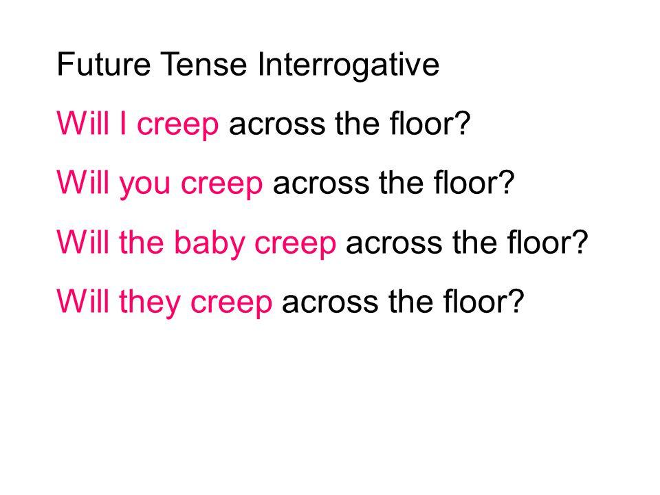 Future Tense Interrogative Will I creep across the floor? Will you creep across the floor? Will the baby creep across the floor? Will they creep acros
