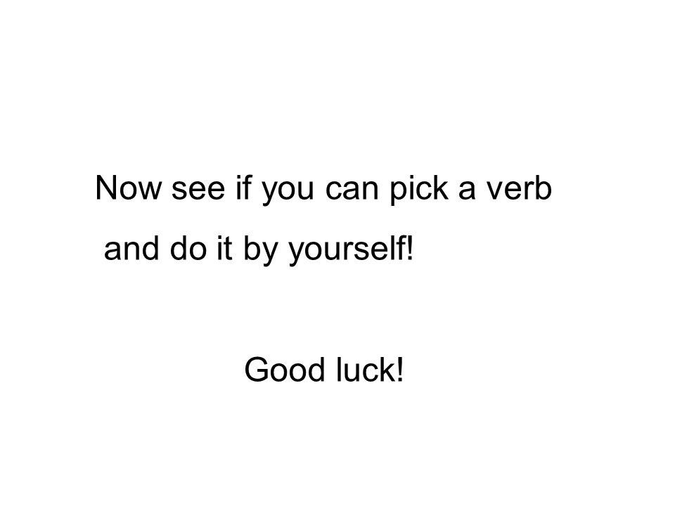 Now see if you can pick a verb and do it by yourself! Good luck!
