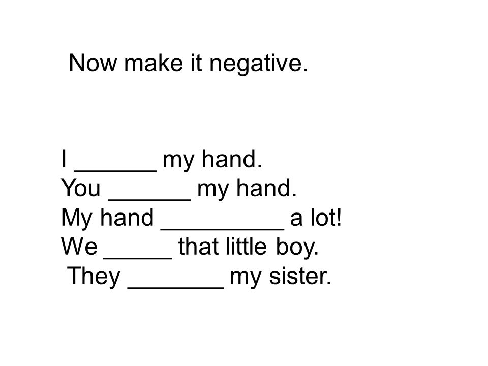 Now make it negative. I ______ my hand. You ______ my hand. My hand _________ a lot! We _____ that little boy. They _______ my sister.