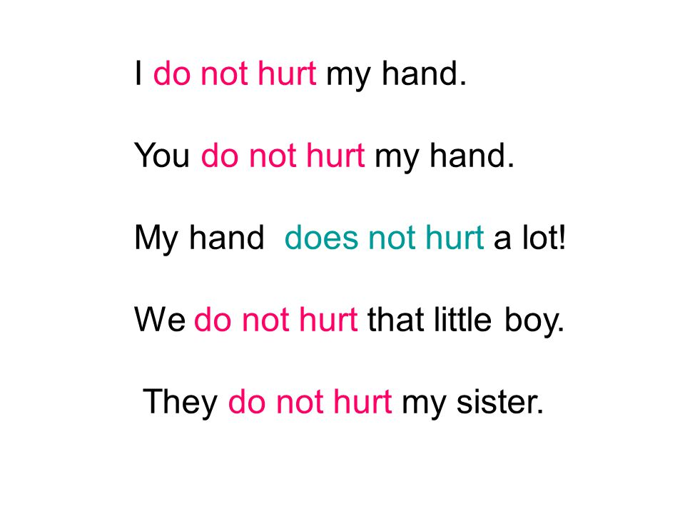 I do not hurt my hand. You do not hurt my hand. My hand does not hurt a lot! We do not hurt that little boy. They do not hurt my sister.