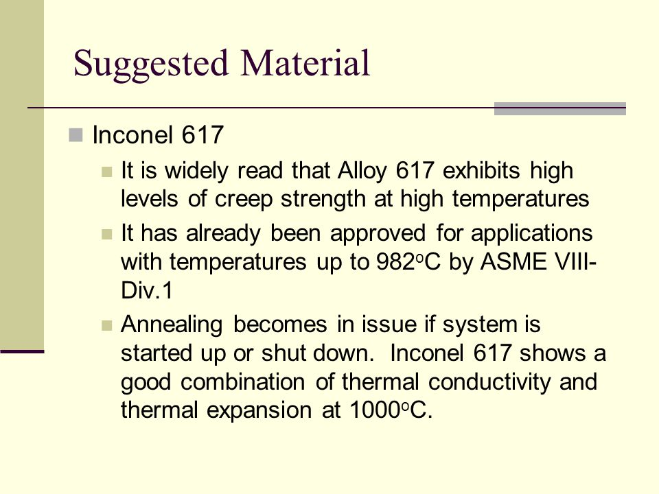 Suggested Material Inconel 617 It is widely read that Alloy 617 exhibits high levels of creep strength at high temperatures It has already been approved for applications with temperatures up to 982 o C by ASME VIII- Div.1 Annealing becomes in issue if system is started up or shut down.