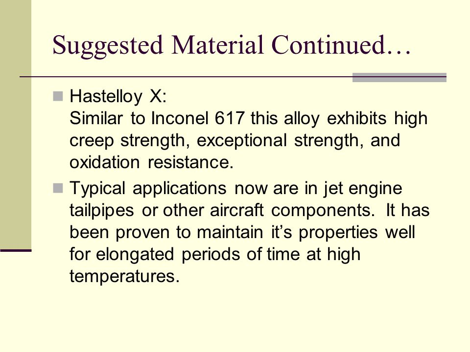 Suggested Material Continued… Hastelloy X: Similar to Inconel 617 this alloy exhibits high creep strength, exceptional strength, and oxidation resista