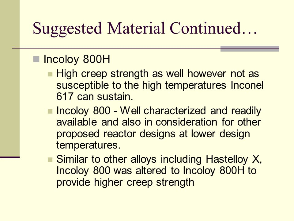 Suggested Material Continued… Incoloy 800H High creep strength as well however not as susceptible to the high temperatures Inconel 617 can sustain.