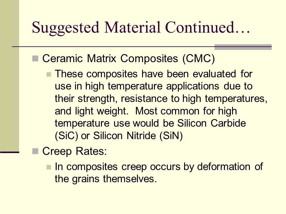 Suggested Material Continued… Ceramic Matrix Composites (CMC) These composites have been evaluated for use in high temperature applications due to their strength, resistance to high temperatures, and light weight.