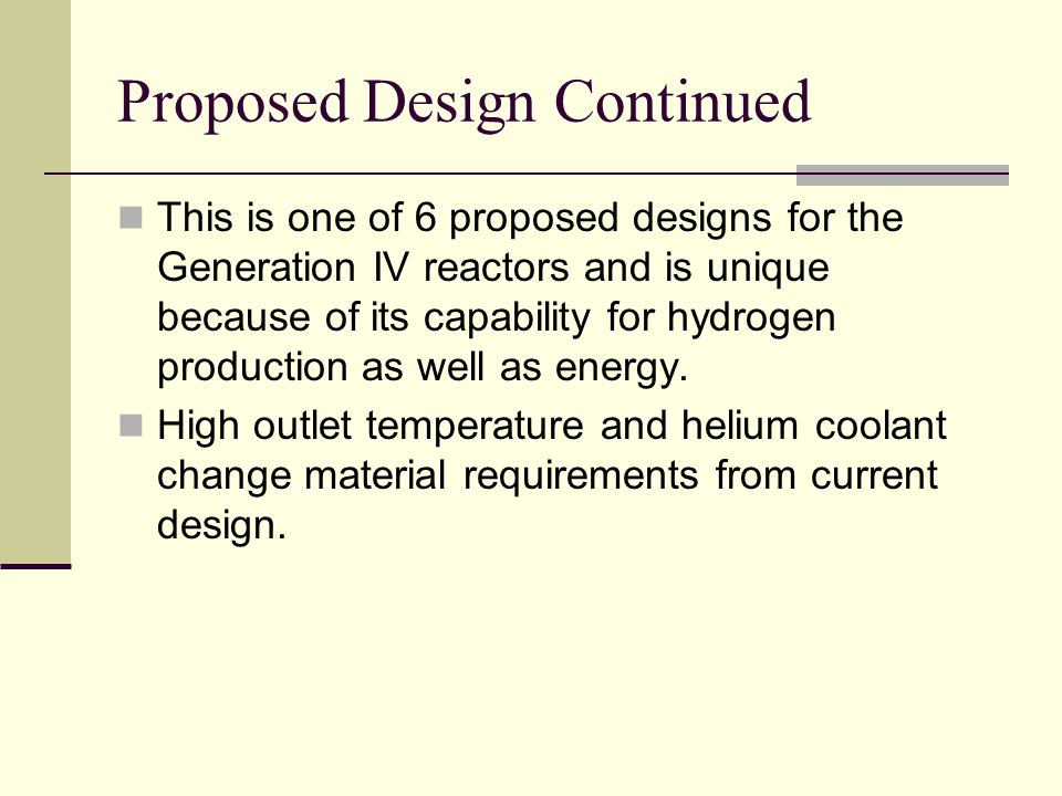 Proposed Design Continued This is one of 6 proposed designs for the Generation IV reactors and is unique because of its capability for hydrogen produc