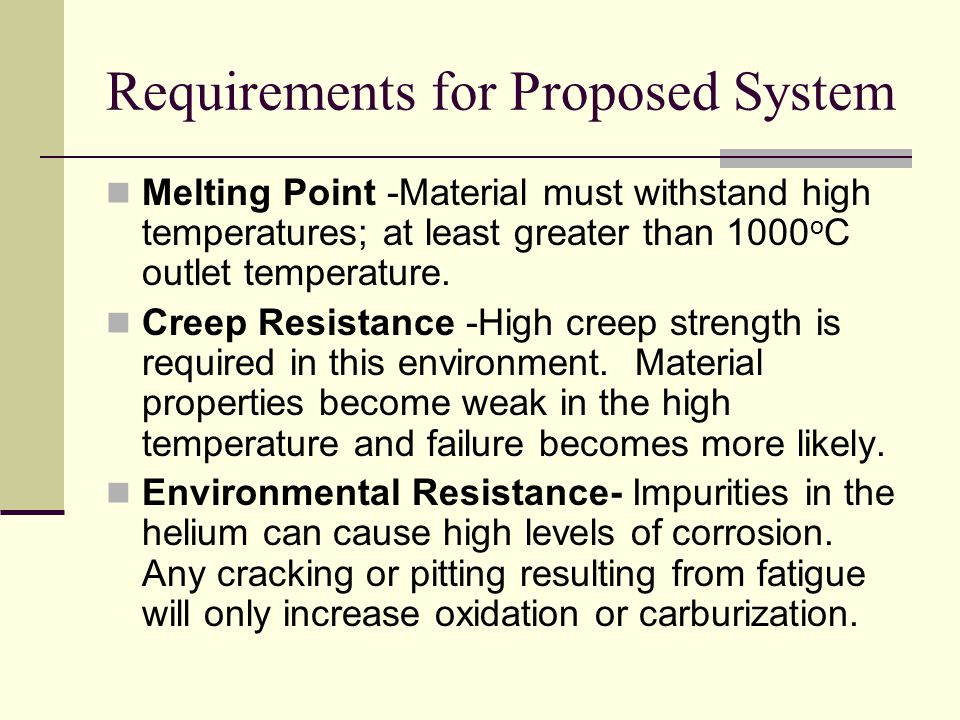 Requirements for Proposed System Melting Point -Material must withstand high temperatures; at least greater than 1000 o C outlet temperature.