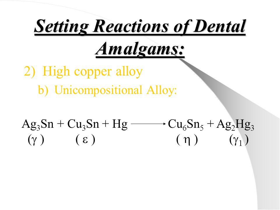 Setting Reactions of Dental Amalgams: 2)High copper alloy b)Unicompositional Alloy: Ag 3 Sn + Cu 3 Sn + Hg Cu 6 Sn 5 + Ag 2 Hg 3 (  ) (  ) (  ) ( 