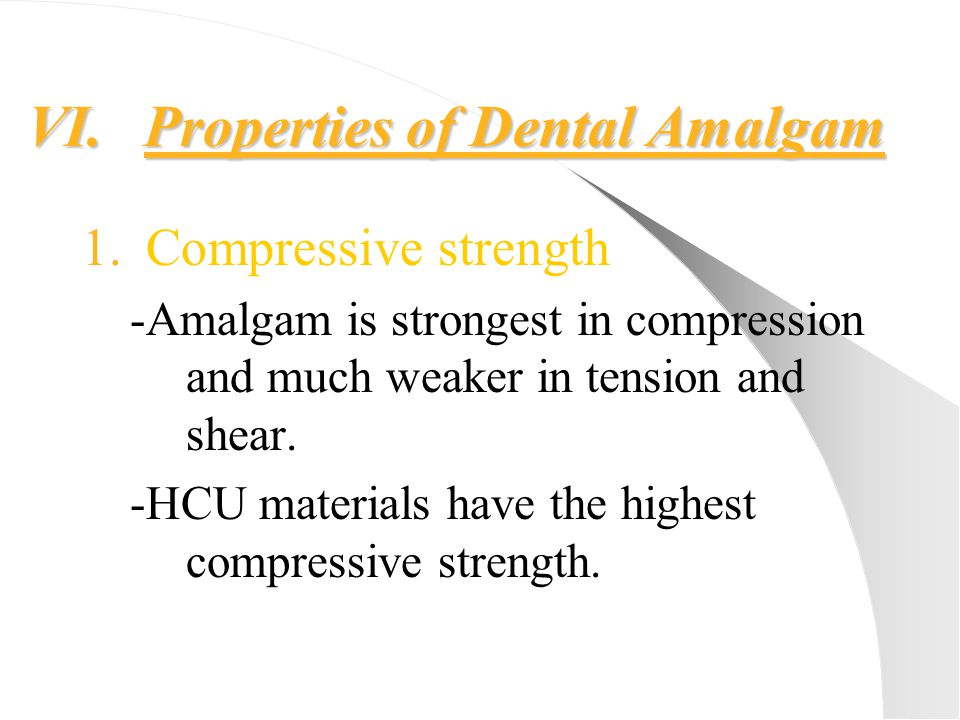 VI.Properties of Dental Amalgam 1.Compressive strength -Amalgam is strongest in compression and much weaker in tension and shear. -HCU materials have