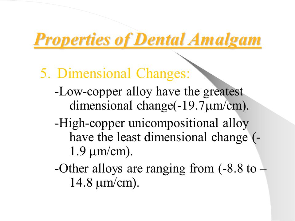 Properties of Dental Amalgam 5.Dimensional Changes: -Low-copper alloy have the greatest dimensional change(-19.7  m/cm). -High-copper unicompositiona