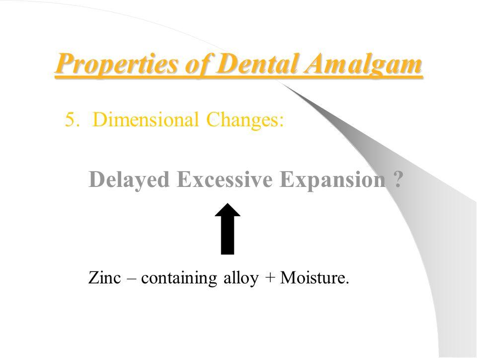 Properties of Dental Amalgam 5.Dimensional Changes: Delayed Excessive Expansion ? Zinc – containing alloy + Moisture.