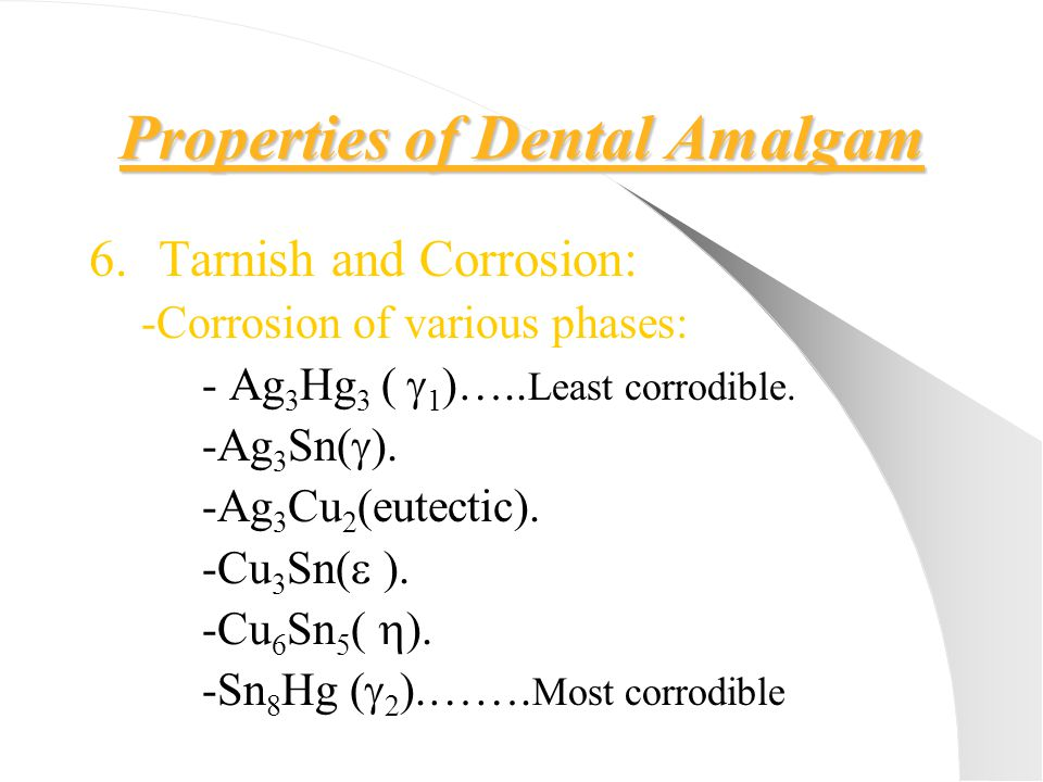 Properties of Dental Amalgam 6.Tarnish and Corrosion: -Corrosion of various phases: - Ag 3 Hg 3 (  1 )….. Least corrodible. -Ag 3 Sn(  ). -Ag 3 Cu 2
