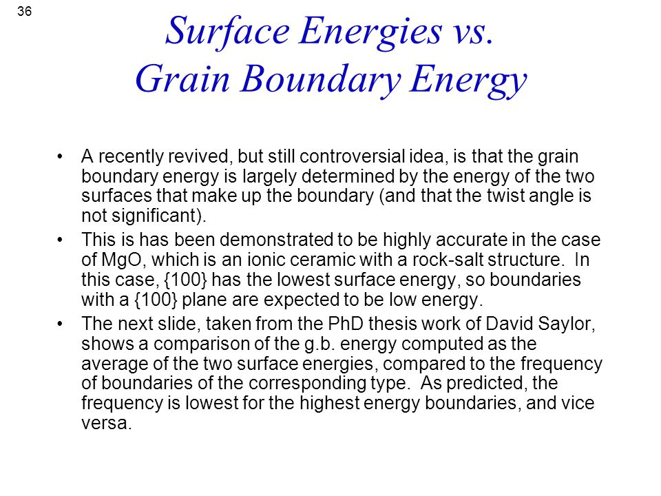 36 Surface Energies vs. Grain Boundary Energy A recently revived, but still controversial idea, is that the grain boundary energy is largely determine