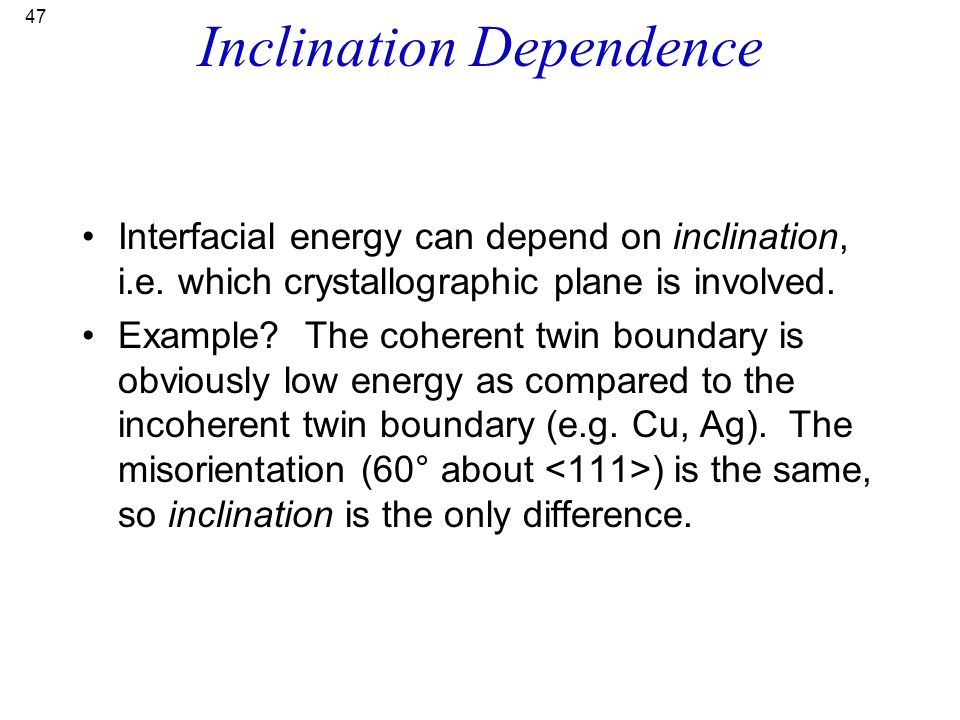 47 Inclination Dependence Interfacial energy can depend on inclination, i.e. which crystallographic plane is involved. Example? The coherent twin boun