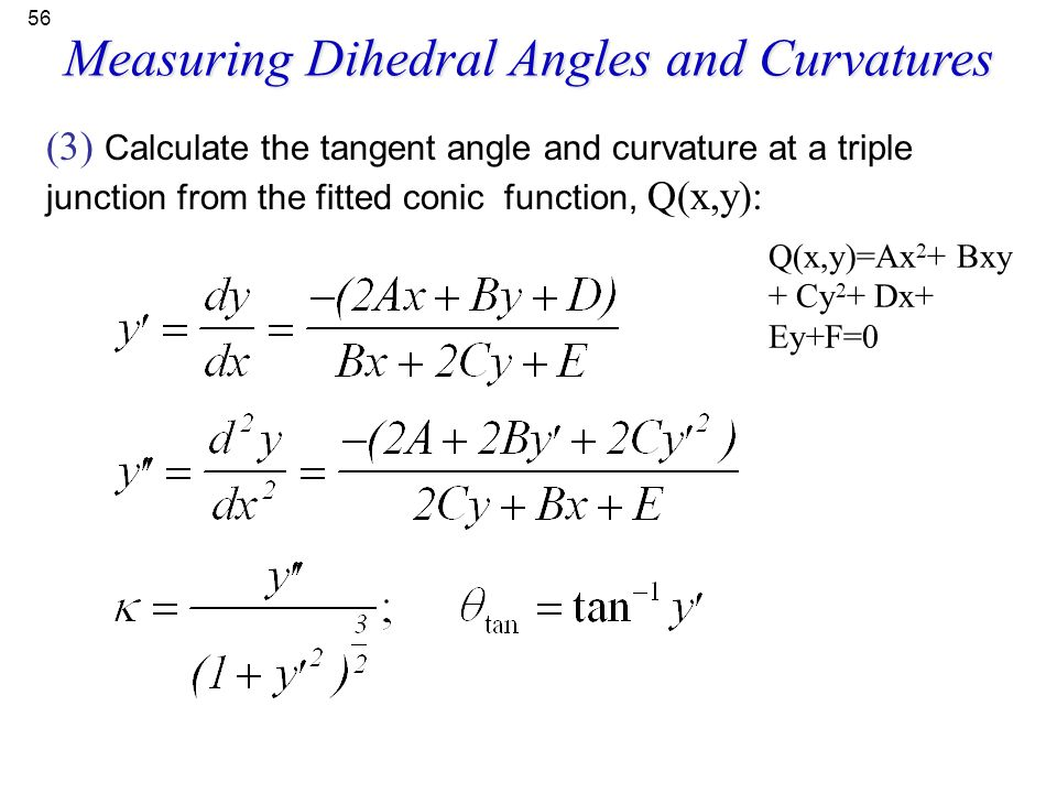 56 (3) Calculate the tangent angle and curvature at a triple junction from the fitted conic function, Q(x,y): Q(x,y)=Ax 2 + Bxy + Cy 2 + Dx+ Ey+F=0 Me