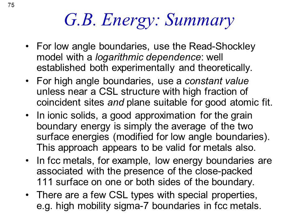 75 G.B. Energy: Summary For low angle boundaries, use the Read-Shockley model with a logarithmic dependence: well established both experimentally and