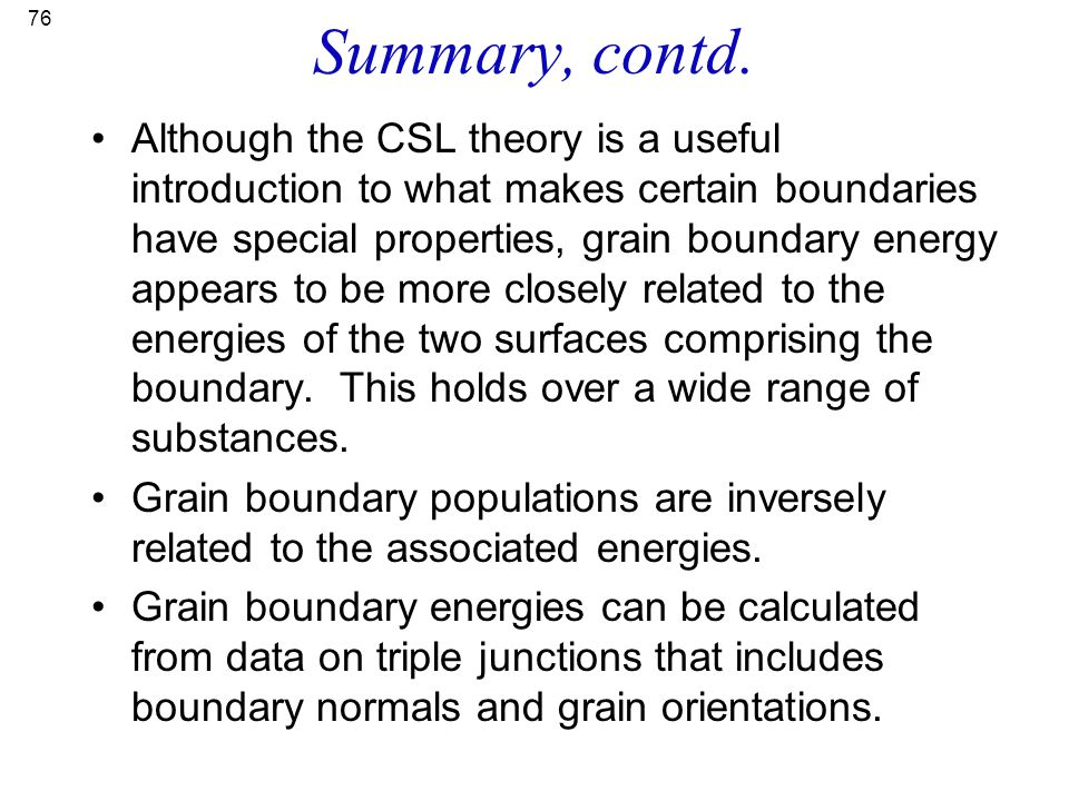 76 Summary, contd. Although the CSL theory is a useful introduction to what makes certain boundaries have special properties, grain boundary energy ap