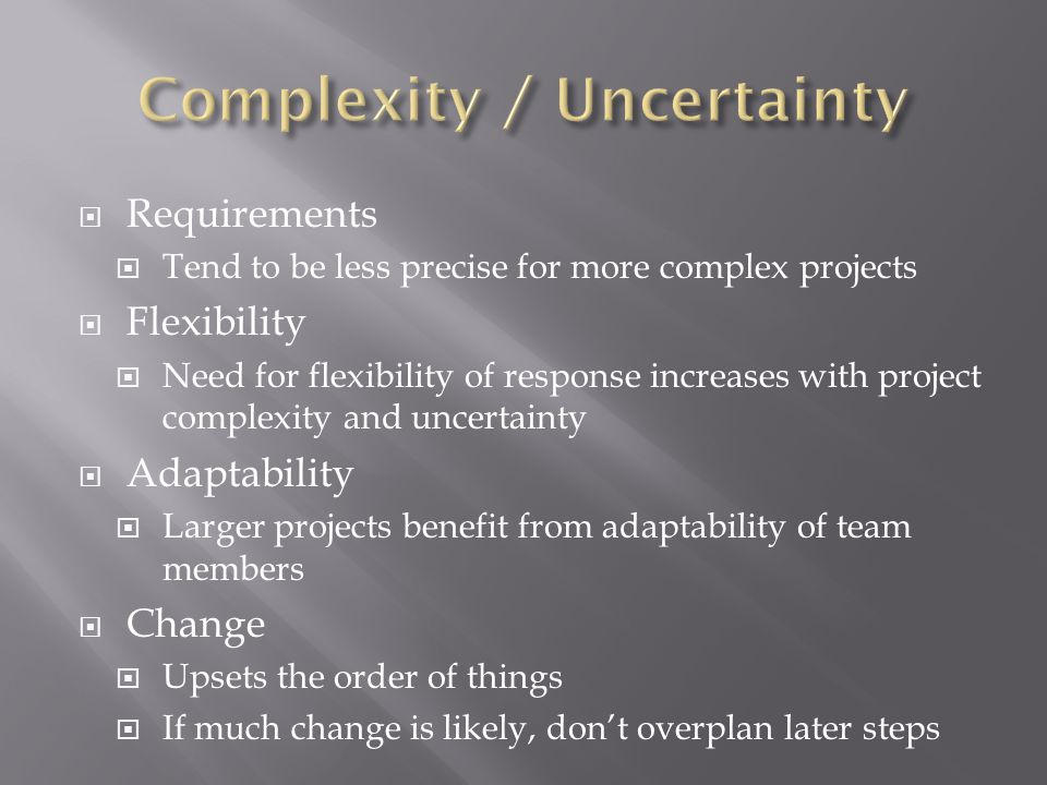  Requirements  Tend to be less precise for more complex projects  Flexibility  Need for flexibility of response increases with project complexity
