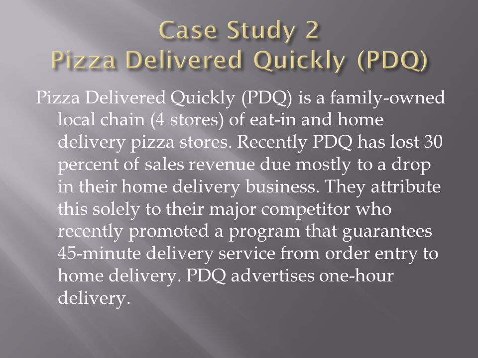 Pizza Delivered Quickly (PDQ) is a family-owned local chain (4 stores) of eat-in and home delivery pizza stores. Recently PDQ has lost 30 percent of s