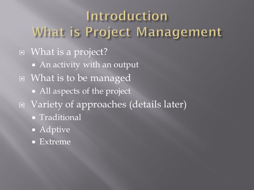 What is a project?  An activity with an output  What is to be managed  All aspects of the project  Variety of approaches (details later)  Tradi