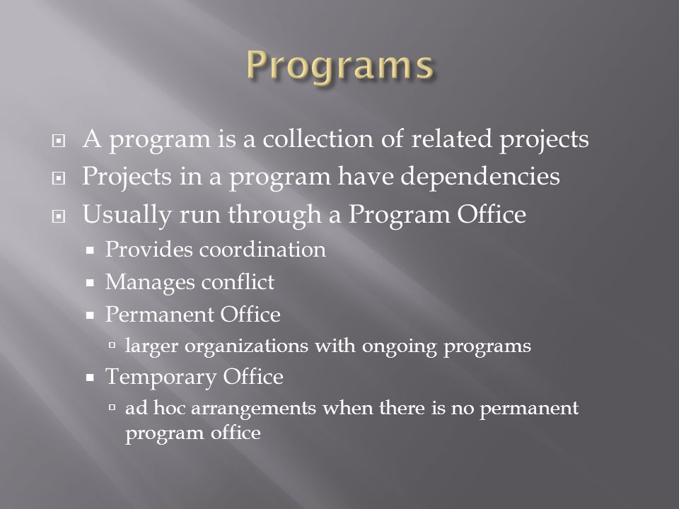  A program is a collection of related projects  Projects in a program have dependencies  Usually run through a Program Office  Provides coordinati
