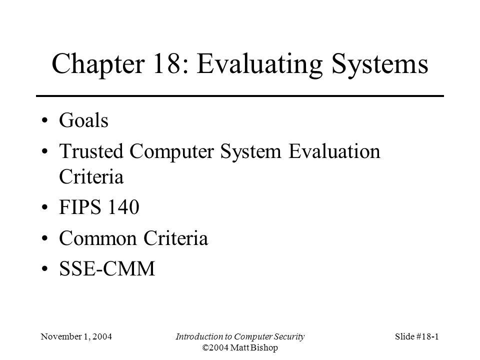 November 1, 2004Introduction to Computer Security ©2004 Matt Bishop Slide #18-1 Chapter 18: Evaluating Systems Goals Trusted Computer System Evaluation Criteria FIPS 140 Common Criteria SSE-CMM