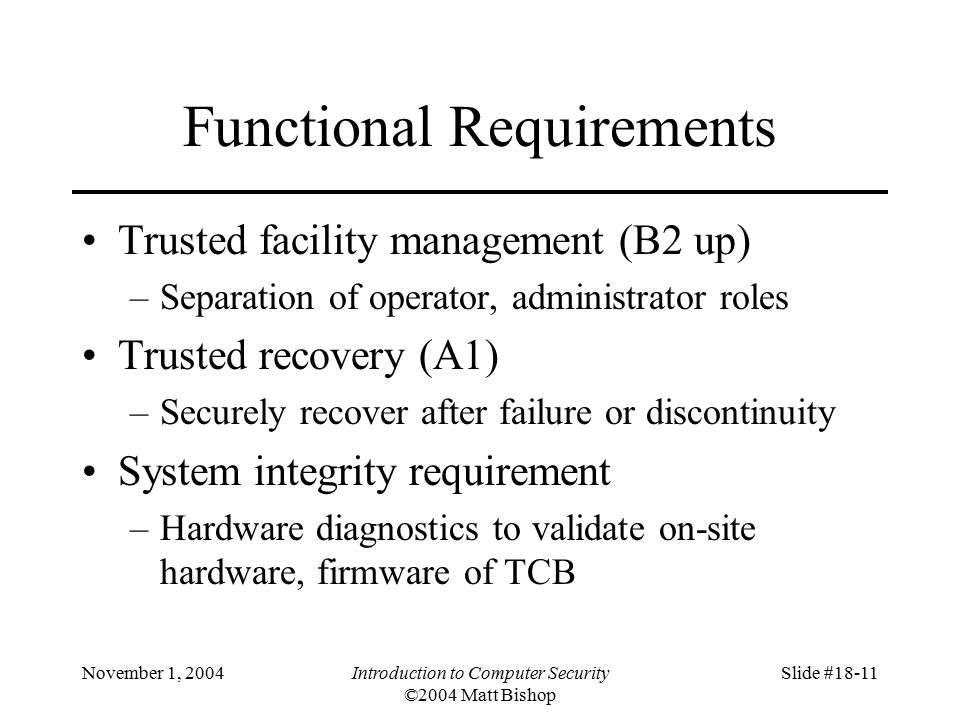 November 1, 2004Introduction to Computer Security ©2004 Matt Bishop Slide #18-11 Functional Requirements Trusted facility management (B2 up) –Separation of operator, administrator roles Trusted recovery (A1) –Securely recover after failure or discontinuity System integrity requirement –Hardware diagnostics to validate on-site hardware, firmware of TCB