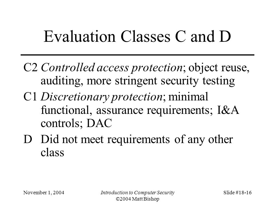 November 1, 2004Introduction to Computer Security ©2004 Matt Bishop Slide #18-16 Evaluation Classes C and D C2Controlled access protection; object reuse, auditing, more stringent security testing C1Discretionary protection; minimal functional, assurance requirements; I&A controls; DAC DDid not meet requirements of any other class