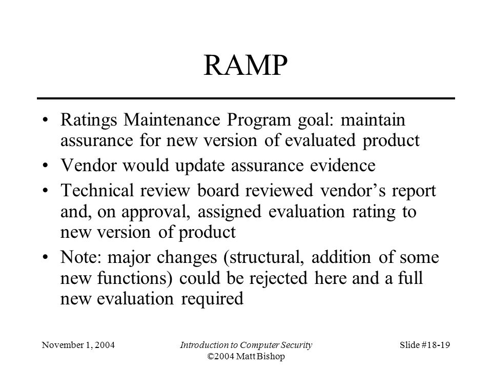 November 1, 2004Introduction to Computer Security ©2004 Matt Bishop Slide #18-19 RAMP Ratings Maintenance Program goal: maintain assurance for new version of evaluated product Vendor would update assurance evidence Technical review board reviewed vendor's report and, on approval, assigned evaluation rating to new version of product Note: major changes (structural, addition of some new functions) could be rejected here and a full new evaluation required